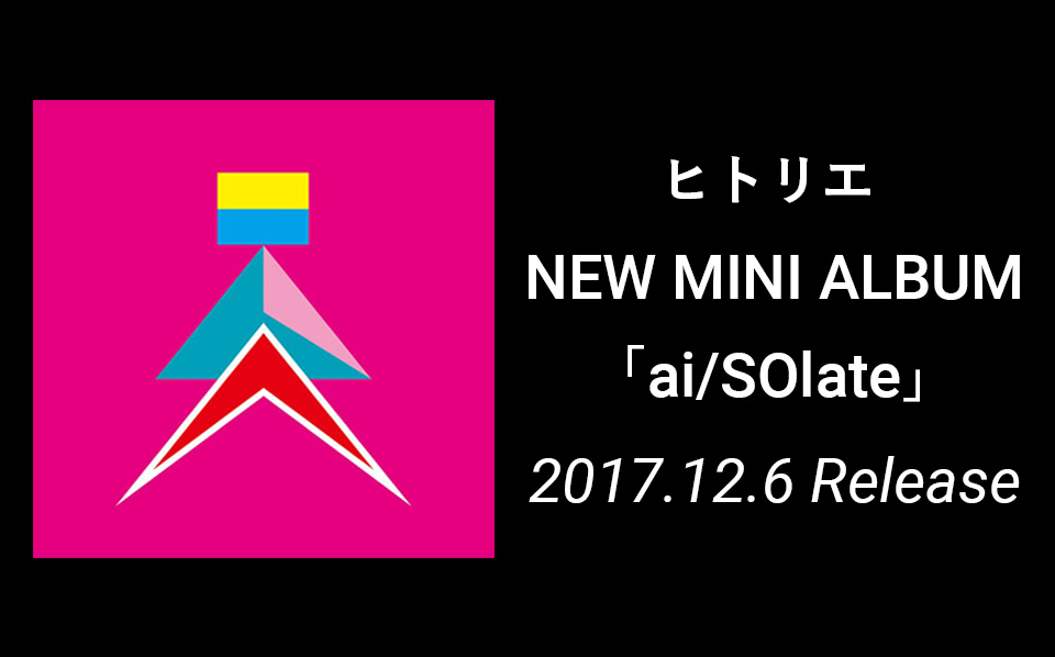 ヒトリエ NEW MINI ALBUM 「ai/SOlate」 2017.12.6 Release